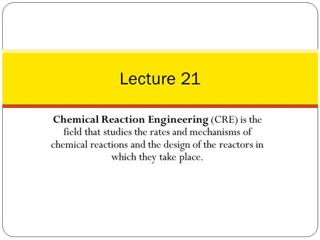 Lecture 21 Chemical Reaction Engineering (CRE) is the field that studies the rates and mechanisms of chemical reactions and the design of the reactors.