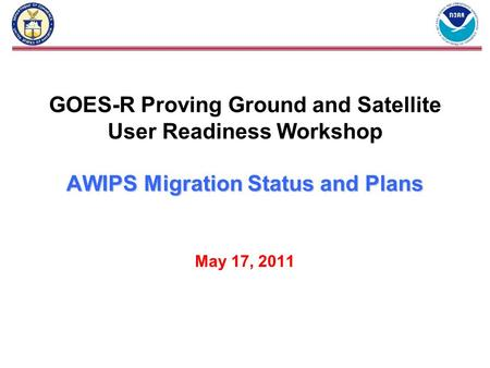 AWIPS Migration Status and Plans GOES-R Proving Ground and Satellite User Readiness Workshop AWIPS Migration Status and Plans May 17, 2011.
