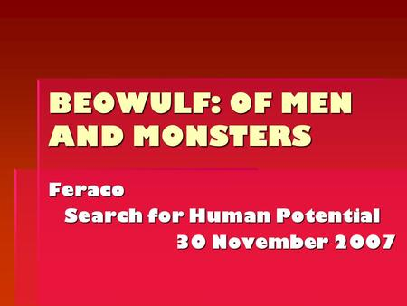 BEOWULF: OF MEN AND MONSTERS Feraco Search for Human Potential 30 November 2007.
