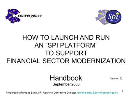 "1 HOW TO LAUNCH AND RUN AN ""SPI PLATFORM"" TO SUPPORT FINANCIAL SECTOR MODERNIZATION Handbook September 2008 Prepared by Ramona Bratu, SPI Regional Operations."