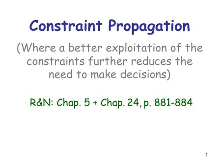 Constraint Propagation (Where a better exploitation of the constraints further reduces the need to make decisions) R&N: Chap. 5 + Chap. 24, p. 881-884.