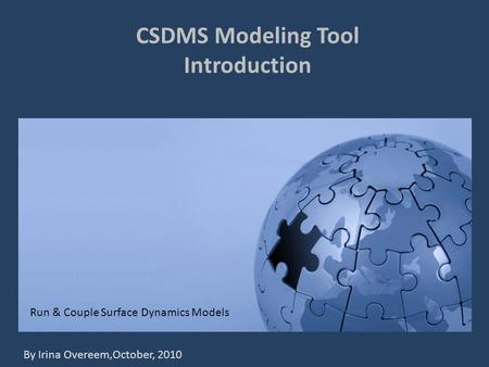 CSDMS Modeling Tool Introduction Run & Couple Surface Dynamics Models By Irina Overeem,October, 2010.