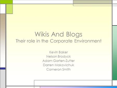 Wikis And Blogs Their role in the Corporate Environment Kevin Baker Nelson Brodyck Adam Garten-Zutter Darren Makovichuk Cameron Smith.