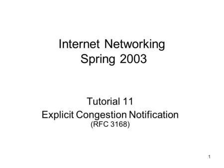 1 Internet Networking Spring 2003 Tutorial 11 Explicit Congestion Notification (RFC 3168)