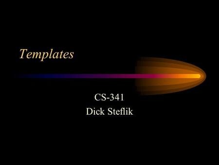 Templates CS-341 Dick Steflik. Reuse Templates allow us to get more mileage out of the classes we create by allowing the user to supply certain attributes.