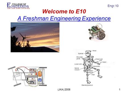 E ngineering College of San Jose State University Engr.10 (JKA) 20061 Welcome to E10 A Freshman Engineering Experience.