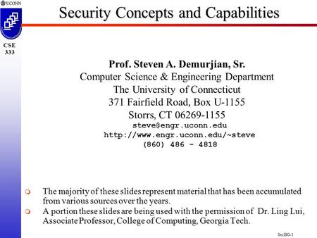 SecBG-1 CSE 333 Security Concepts <strong>and</strong> Capabilities Prof. Steven A. Demurjian, Sr. Computer Science & Engineering Department The University of Connecticut.
