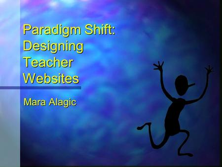 Paradigm Shift: Designing Teacher Websites Paradigm Shift: Designing Teacher Websites Mara Alagic Mara Alagic.