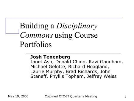 May 19, 2006Cojoined CTC-IT Quarterly Meeting 1 Building a Disciplinary Commons using Course Portfolios Josh Tenenberg Janet Ash, Donald Chinn, Ravi Gandham,