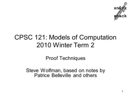 Snick  snack CPSC 121: Models of Computation 2010 Winter Term 2 Proof Techniques Steve Wolfman, based on notes by Patrice Belleville <strong>and</strong> others 1.