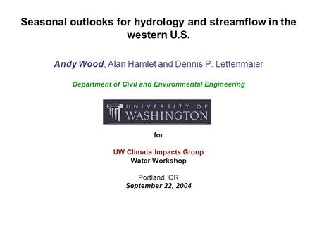 Seasonal outlooks for hydrology and streamflow in the western U.S. Andy Wood, Alan Hamlet and Dennis P. Lettenmaier Department of Civil and Environmental.