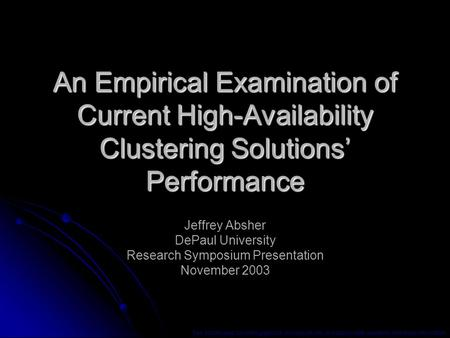 An Empirical Examination of Current High-Availability Clustering Solutions' Performance Jeffrey Absher DePaul University Research Symposium Presentation.