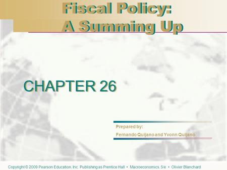 CHAPTER 26 Fiscal Policy: A Summing Up Fiscal Policy: A Summing Up CHAPTER 26 Prepared by: Fernando Quijano and Yvonn Quijano Copyright © 2009 Pearson.