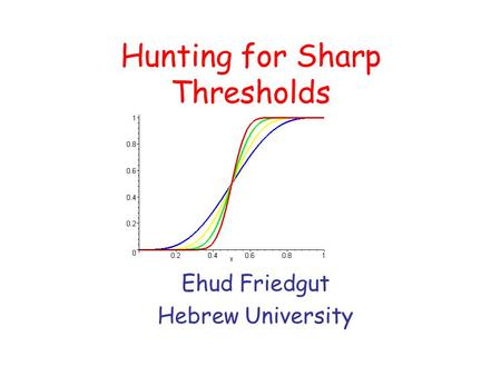 Hunting for Sharp Thresholds Ehud Friedgut Hebrew University.