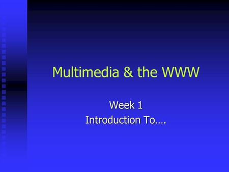 Multimedia & the WWW Week 1 Introduction To….. Today's Agenda Who I am Who I am Who you are survey & discussion Who you are survey & discussion Course.