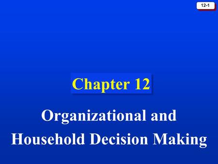 12-1 Chapter 12 Organizational and Household Decision Making.