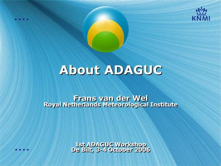 About ADAGUC Frans van der Wel Royal Netherlands Meteorological Institute 1st ADAGUC Workshop De Bilt, 3-4 October 2006 Frans van der Wel Royal Netherlands.