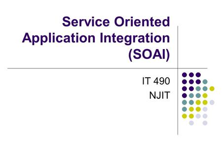 Service Oriented Application Integration (SOAI) IT 490 NJIT.