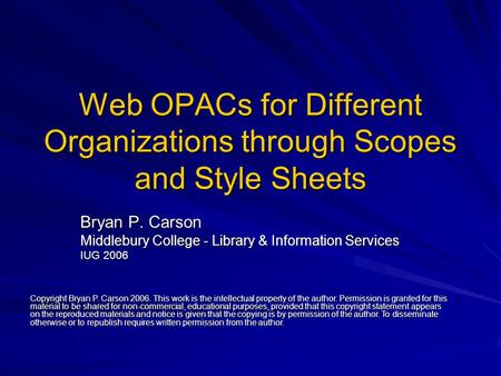 Web OPACs for Different Organizations through Scopes and Style Sheets Bryan P. Carson Middlebury College - Library & Information Services IUG 2006 Copyright.