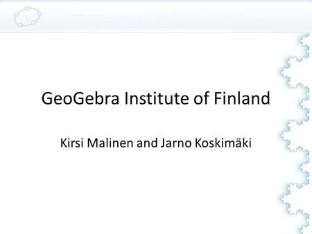 GeoGebra Institute of Finland Kirsi Malinen and Jarno Koskimäki.