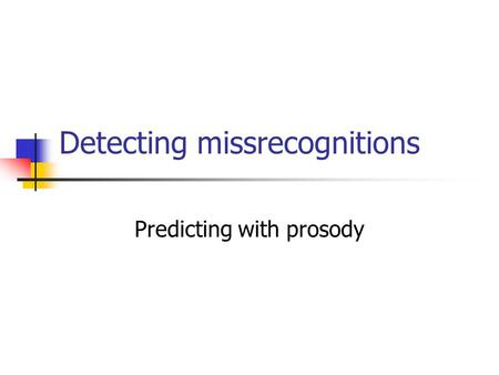 Detecting missrecognitions Predicting with prosody.
