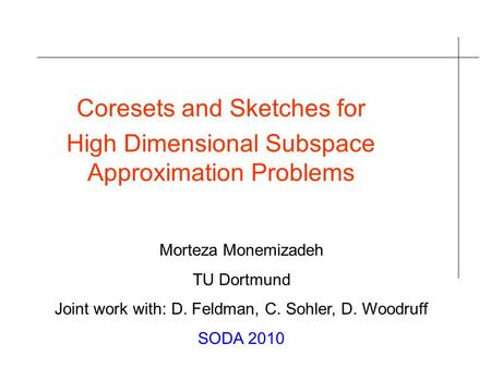 Coresets and Sketches for High Dimensional Subspace Approximation Problems Morteza Monemizadeh TU Dortmund Joint work with: D. Feldman, C. Sohler, D. Woodruff.
