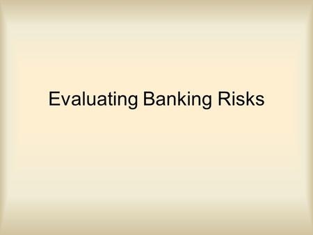 Evaluating Banking Risks. Objectives Students will be able to explain different types of Banking Risk Students will be able to calculate ratios which.