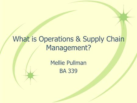 What is Operations & Supply Chain Management? Mellie Pullman BA 339.