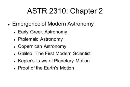 ASTR 2310: Chapter 2 Emergence of Modern Astronomy Early Greek Astronomy Ptolemaic Astronomy Copernican Astronomy Galileo: The First Modern Scientist Kepler's.