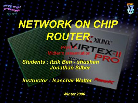 NETWORK ON CHIP ROUTER Students : Itzik Ben - shushan Jonathan Silber Instructor : Isaschar Walter PART A Midterm presentation Winter 2006.