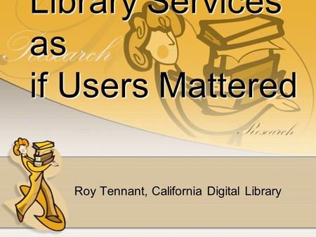 Library Services as if Users Mattered Roy Tennant, California Digital Library.