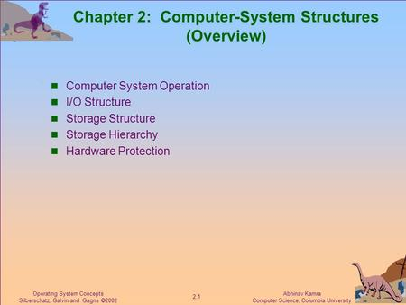 Abhinav Kamra Computer Science, Columbia University 2.1 Operating System Concepts Silberschatz, Galvin and Gagne  2002 Chapter 2: Computer-System Structures.