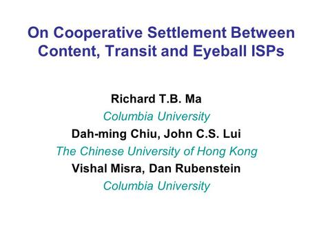 On Cooperative Settlement Between Content, Transit and Eyeball ISPs Richard T.B. Ma Columbia University Dah-ming Chiu, John C.S. Lui The Chinese University.