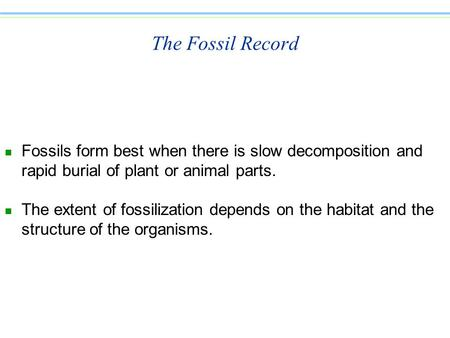 The Fossil Record n Fossils form best when there is slow decomposition and rapid burial of plant or animal parts. n The extent of fossilization depends.