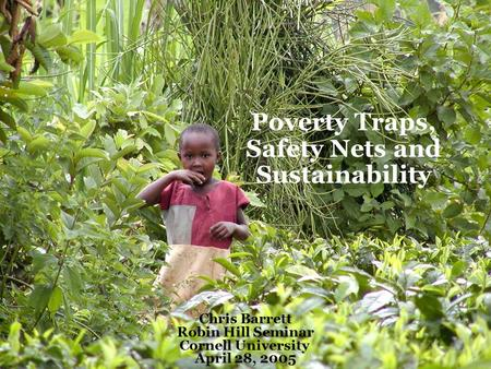 Poverty Traps, Safety Nets and Sustainability Chris Barrett Robin Hill Seminar Cornell University April 28, 2005.