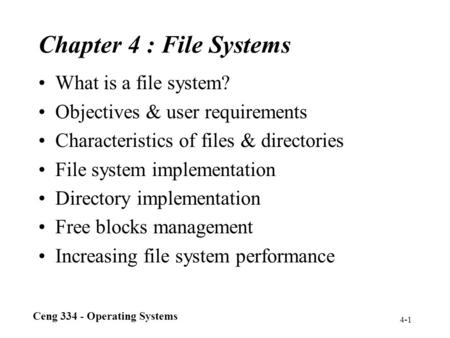 Ceng 334 - Operating Systems 4-1 Chapter 4 : File Systems What is a file system? Objectives & user requirements Characteristics of files & directories.