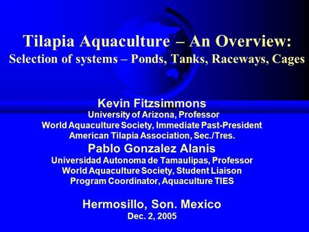 Tilapia Aquaculture – An Overview: Selection of systems – Ponds, Tanks, Raceways, Cages Kevin Fitzsimmons University of Arizona, Professor World Aquaculture.