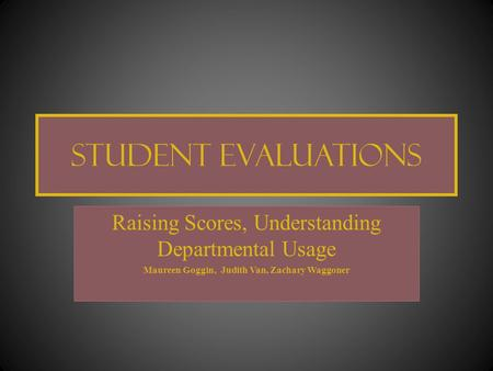 Student Evaluations Raising Scores, Understanding Departmental Usage Maureen Goggin, Judith Van, Zachary Waggoner.