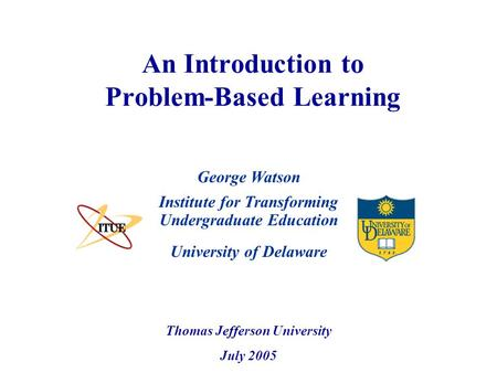 University of Delaware An Introduction to Problem-Based Learning Institute for Transforming Undergraduate Education Thomas Jefferson University July 2005.