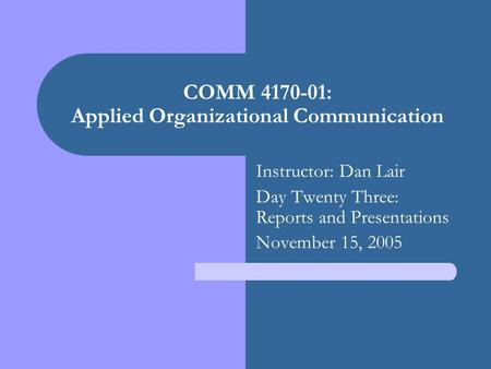 COMM 4170-01: Applied Organizational Communication Instructor: Dan Lair Day Twenty Three: Reports and Presentations November 15, 2005.