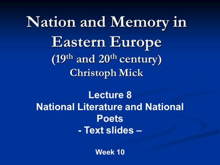 Nation and Memory in Eastern Europe (19 th and 20 th century) Christoph Mick Lecture 8 National Literature and National Poets - Text slides – Week 10.