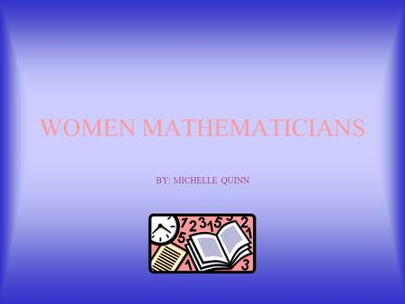 WOMEN MATHEMATICIANS BY: MICHELLE QUINN Winifred Edgerton Merrill September 24, 1862 - September 6, 1951 First American woman to receive a Ph.D in Mathematics.