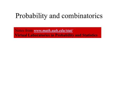 Probability and combinatorics Notes from www.math.uah.edu/stat/www.math.uah.edu/stat/ Virtual Laboratories in Probability and Statistics.