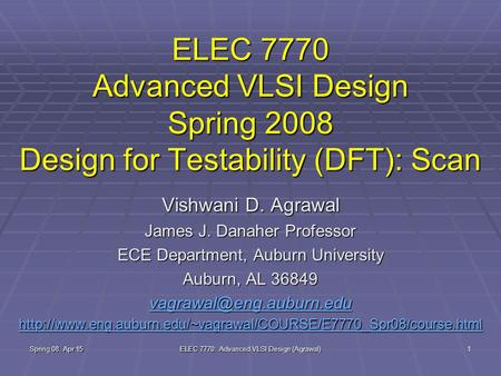 Spring 08, Apr 15 ELEC 7770: Advanced VLSI Design (Agrawal) 1 ELEC 7770 Advanced VLSI Design Spring 2008 Design for Testability (DFT): Scan Vishwani D.