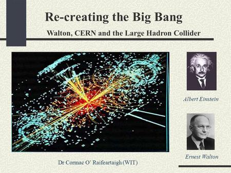 Re-creating the Big Bang Walton, CERN and the Large Hadron Collider Dr Cormac O' Raifeartaigh (WIT) Albert Einstein Ernest Walton.