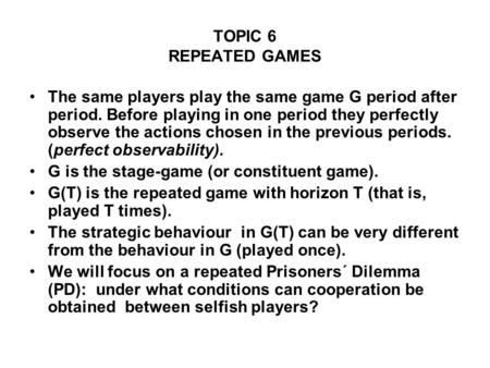 TOPIC 6 REPEATED GAMES The same players play the same game G period after period. Before playing in one period they perfectly observe the actions chosen.