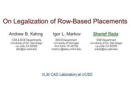 On Legalization of Row-Based Placements Andrew B. KahngSherief Reda CSE & ECE Departments University of CA, San Diego La Jolla, CA 92093