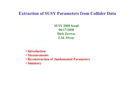 Extraction of SUSY Parameters from Collider Data SUSY 2008 Seoul 06/17/2008 Dirk Zerwas LAL Orsay Introduction Measurements Reconstruction of fundamental.
