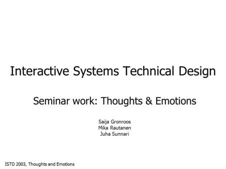 ISTD 2003, Thoughts and Emotions Interactive Systems Technical Design Seminar work: Thoughts & Emotions Saija Gronroos Mika Rautanen Juha Sunnari.