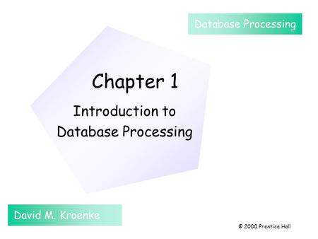 Chapter 1 Introduction to Database Processing David M. Kroenke Database Processing © 2000 Prentice Hall.